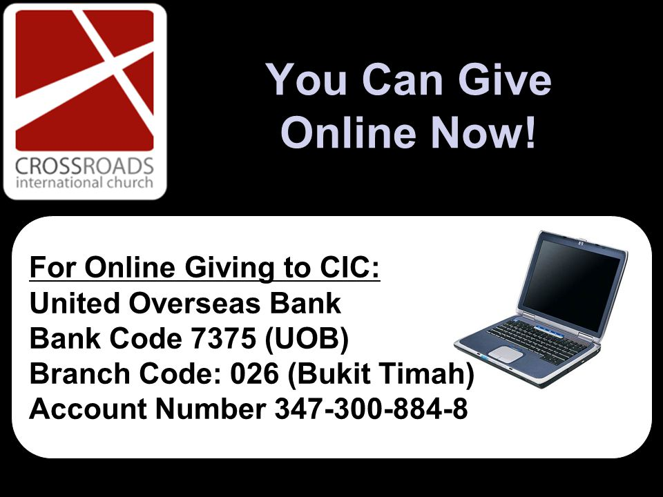 You Can Give Online Now! For Online Giving to CIC: United Overseas Bank Bank Code 7375 (UOB) Branch Code: 026 (Bukit Timah) Account Number 347-300-884