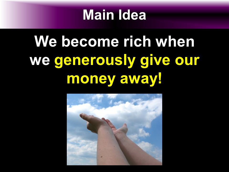Main Idea We become rich when we generously give our money away!