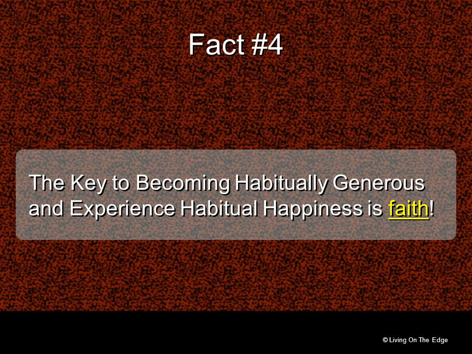 © Living On The Edge The Key to Becoming Habitually Generous and Experience Habitual Happiness is faith! Fact #4