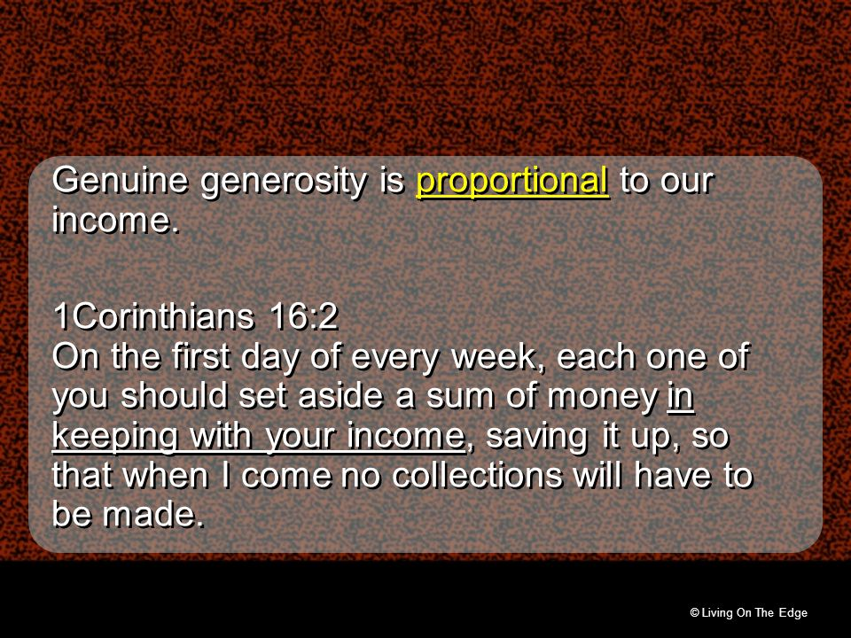 © Living On The Edge Genuine generosity is proportional to our income. 1Corinthians 16:2 On the first day of every week, each one of you should set as