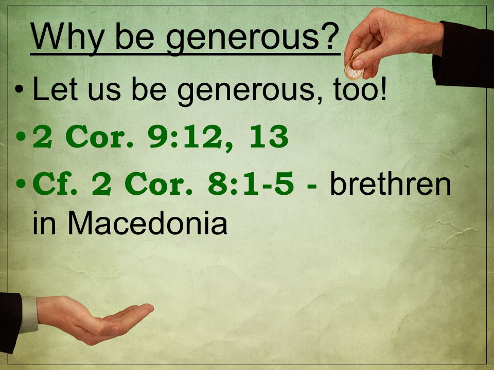 Why be generous Let us be generous, too! 2 Cor. 9:12, 13 Cf. 2 Cor. 8:1-5 - brethren in Macedonia