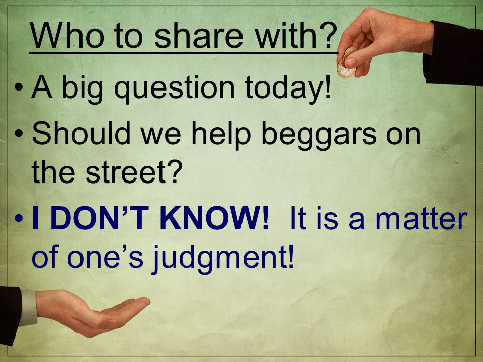 Who to share with. A big question today. Should we help beggars on the street.