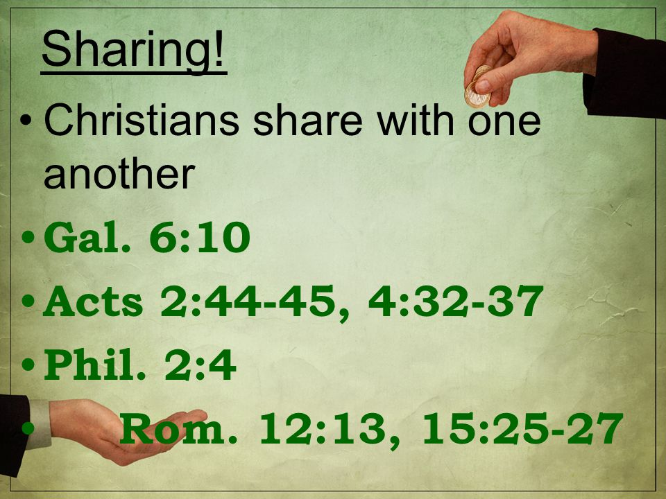 Sharing. Christians share with one another Gal. 6:10 Acts 2:44-45, 4:32-37 Phil.