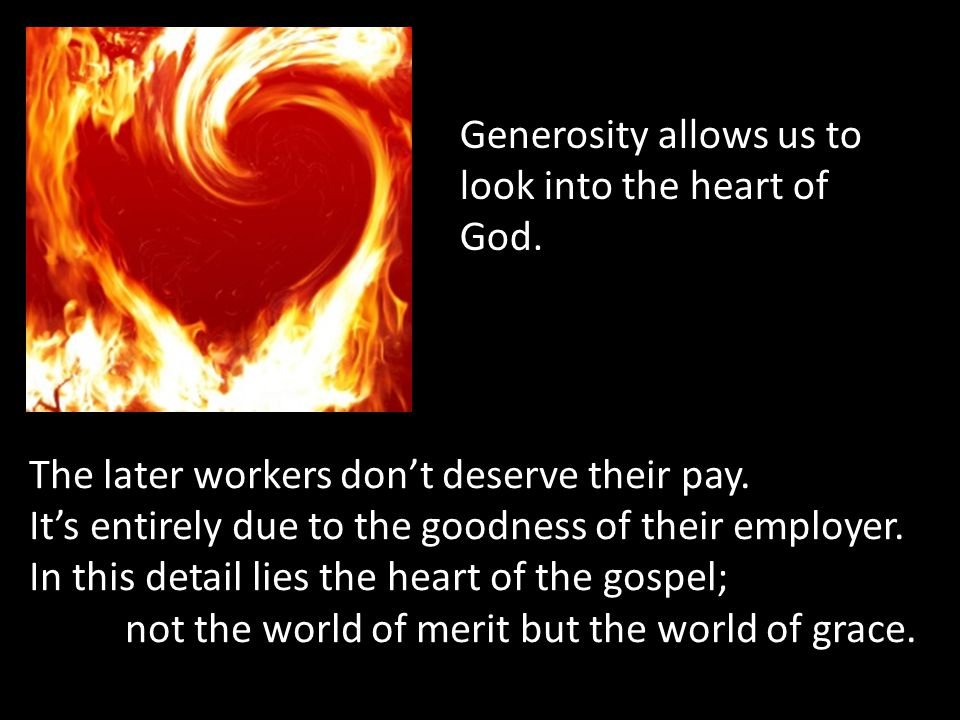 Generosity allows us to look into the heart of God. The later workers don't deserve their pay. It's entirely due to the goodness of their employer. In
