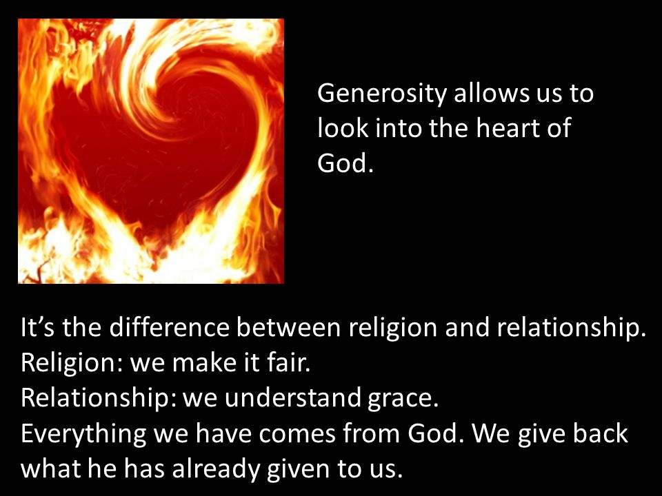 Generosity allows us to look into the heart of God. It's the difference between religion and relationship. Religion: we make it fair. Relationship: we