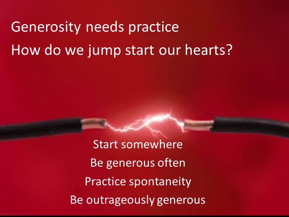 Generosity needs practice How do we jump start our hearts? Start somewhere Be generous often Practice spontaneity Be outrageously generous