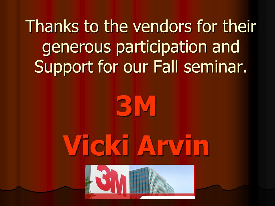 Thanks to the vendors for their generous participation and Support for our Fall seminar. 3M Vicki Arvin