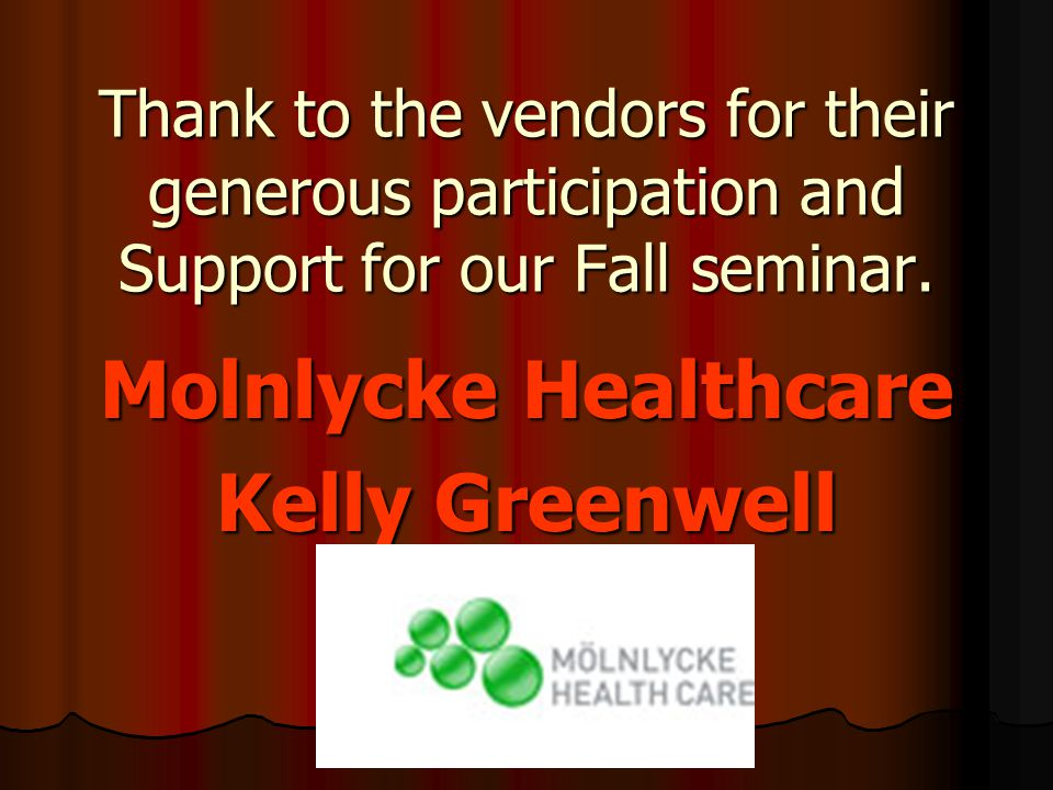 Thank to the vendors for their generous participation and Support for our Fall seminar. Molnlycke Healthcare Kelly Greenwell