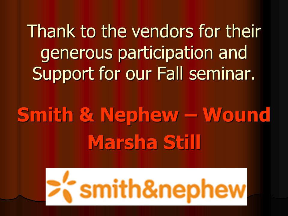 Thank to the vendors for their generous participation and Support for our Fall seminar. Smith & Nephew – Wound Marsha Still