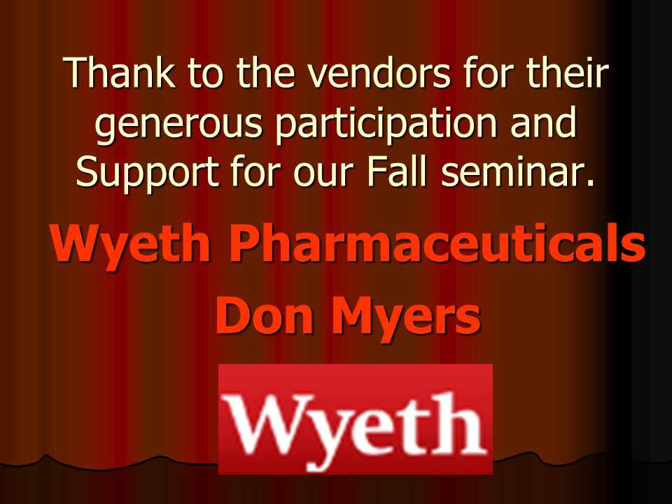 Thank to the vendors for their generous participation and Support for our Fall seminar. Wyeth Pharmaceuticals Don Myers