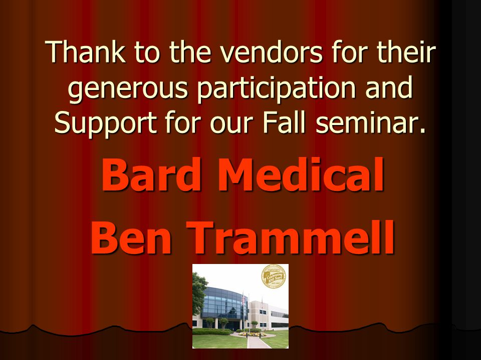 Thank to the vendors for their generous participation and Support for our Fall seminar. Bard Medical Ben Trammell