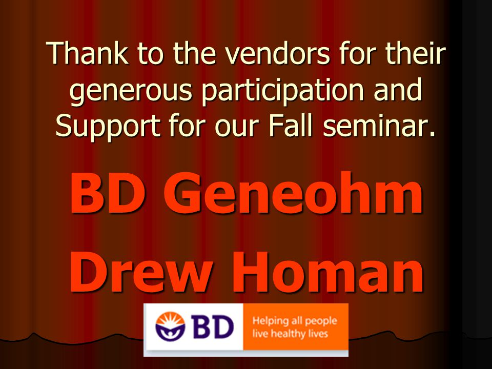 Thank to the vendors for their generous participation and Support for our Fall seminar. BD Geneohm Drew Homan