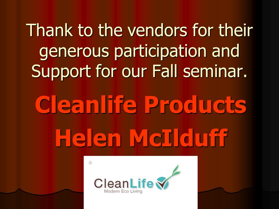 Thank to the vendors for their generous participation and Support for our Fall seminar. Cleanlife Products Helen McIlduff