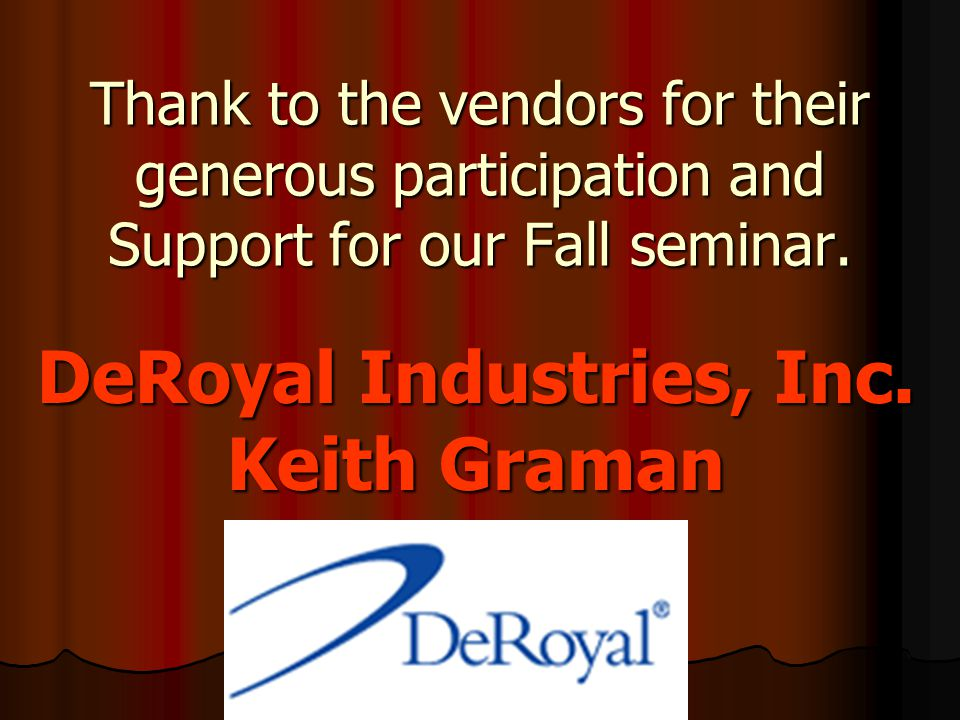 Thank to the vendors for their generous participation and Support for our Fall seminar. DeRoyal Industries, Inc. Keith Graman