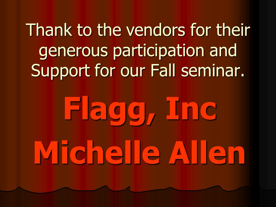 Thank to the vendors for their generous participation and Support for our Fall seminar. Flagg, Inc Michelle Allen