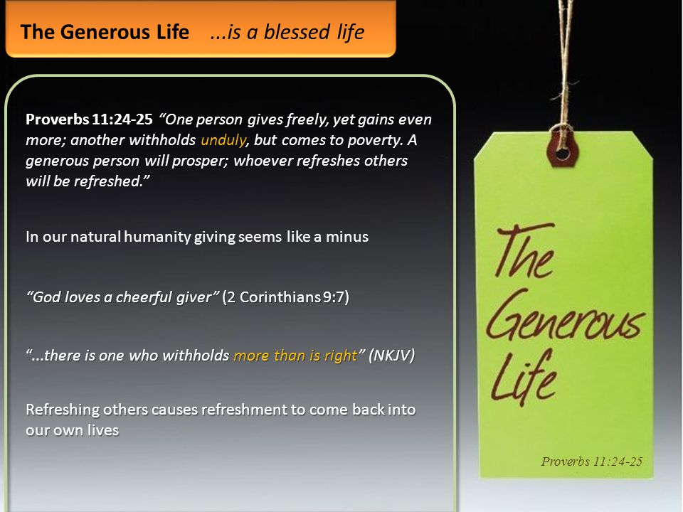 "The Generous Life...is a blessed life Proverbs 11:24-25 ""One person gives freely, yet gains even more; another withholds unduly, but comes to poverty."