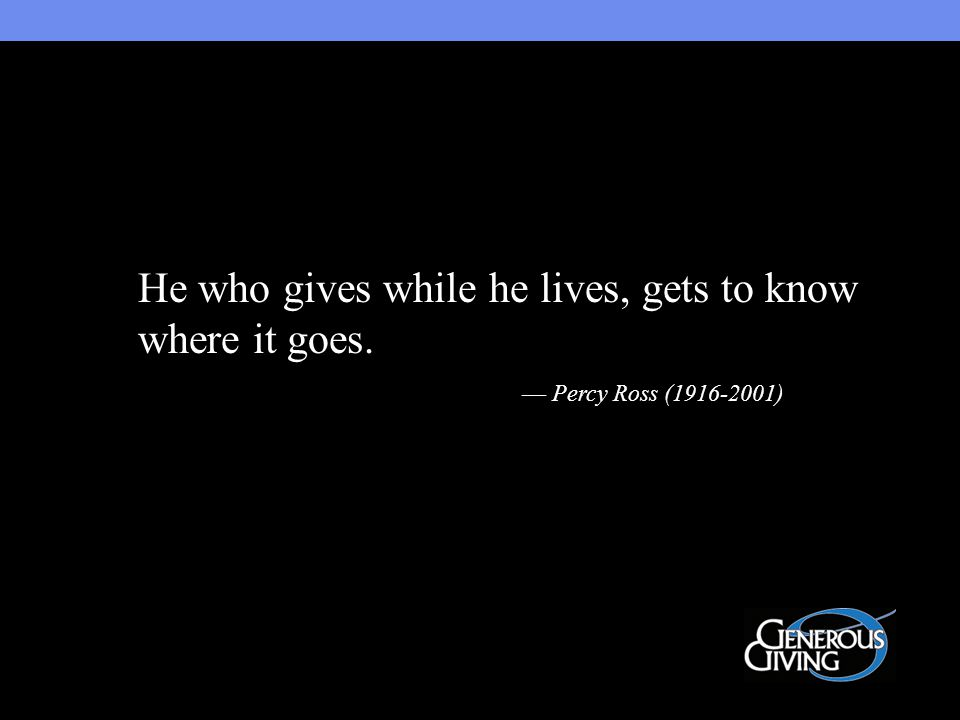 He who gives while he lives, gets to know where it goes. — Percy Ross (1916-2001)