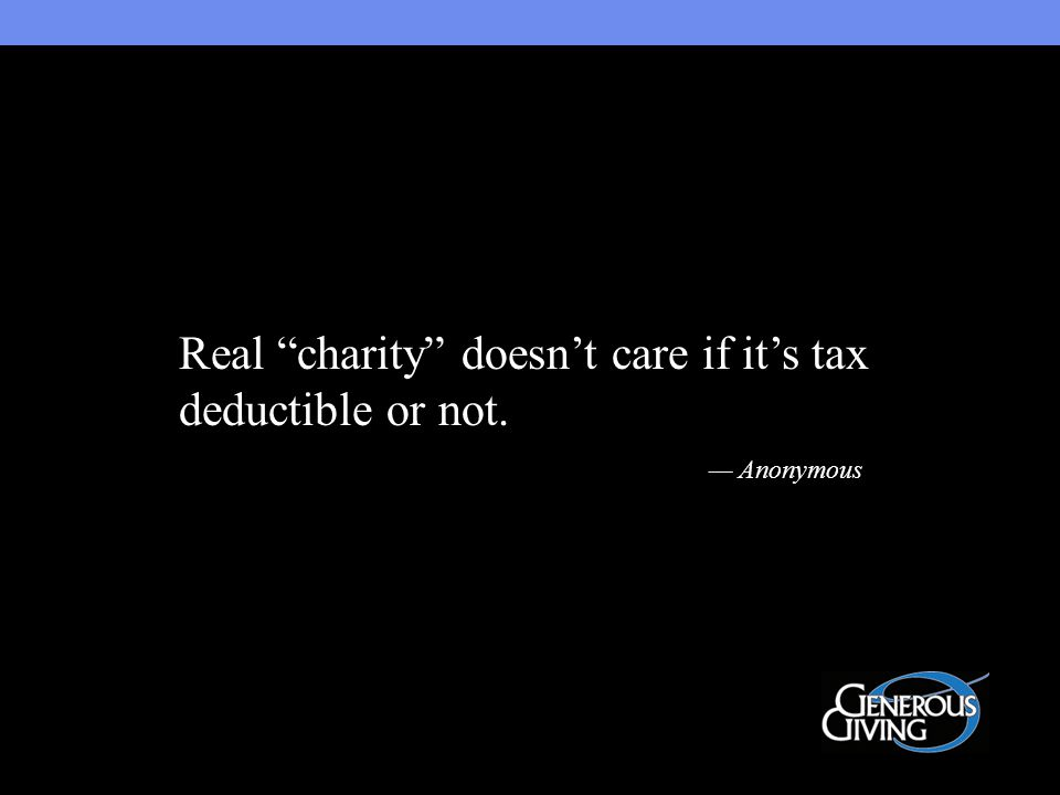 Real charity doesn't care if it's tax deductible or not. — Anonymous