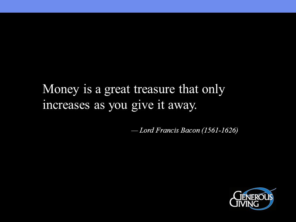 Money is a great treasure that only increases as you give it away. — Lord Francis Bacon (1561-1626)
