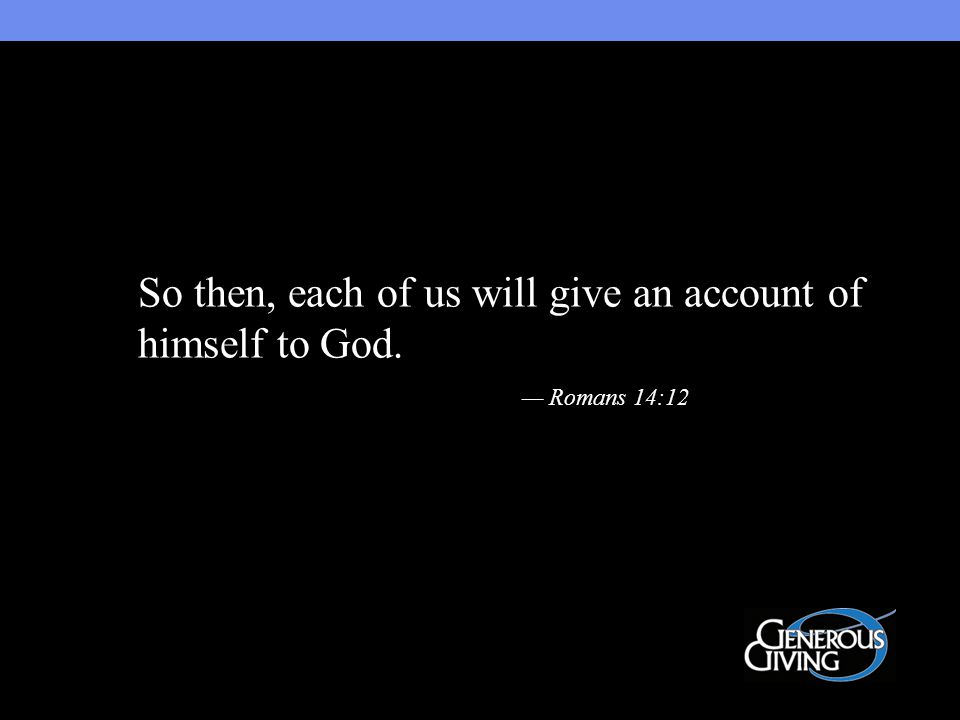 So then, each of us will give an account of himself to God. — Romans 14:12