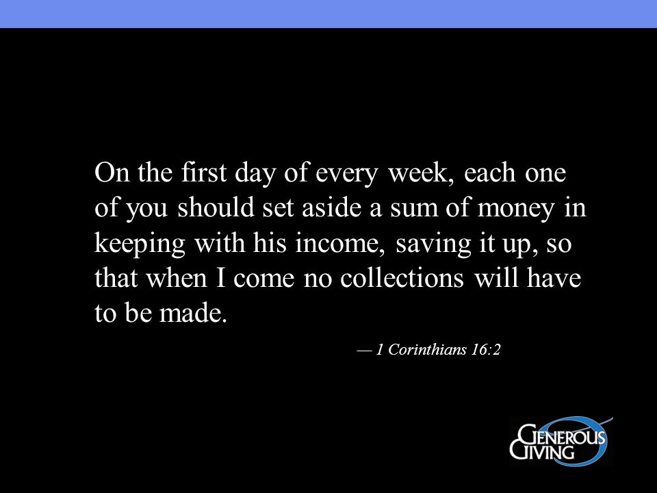 On the first day of every week, each one of you should set aside a sum of money in keeping with his income, saving it up, so that when I come no collections will have to be made.