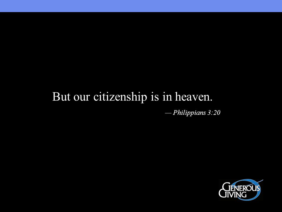 But our citizenship is in heaven. — Philippians 3:20