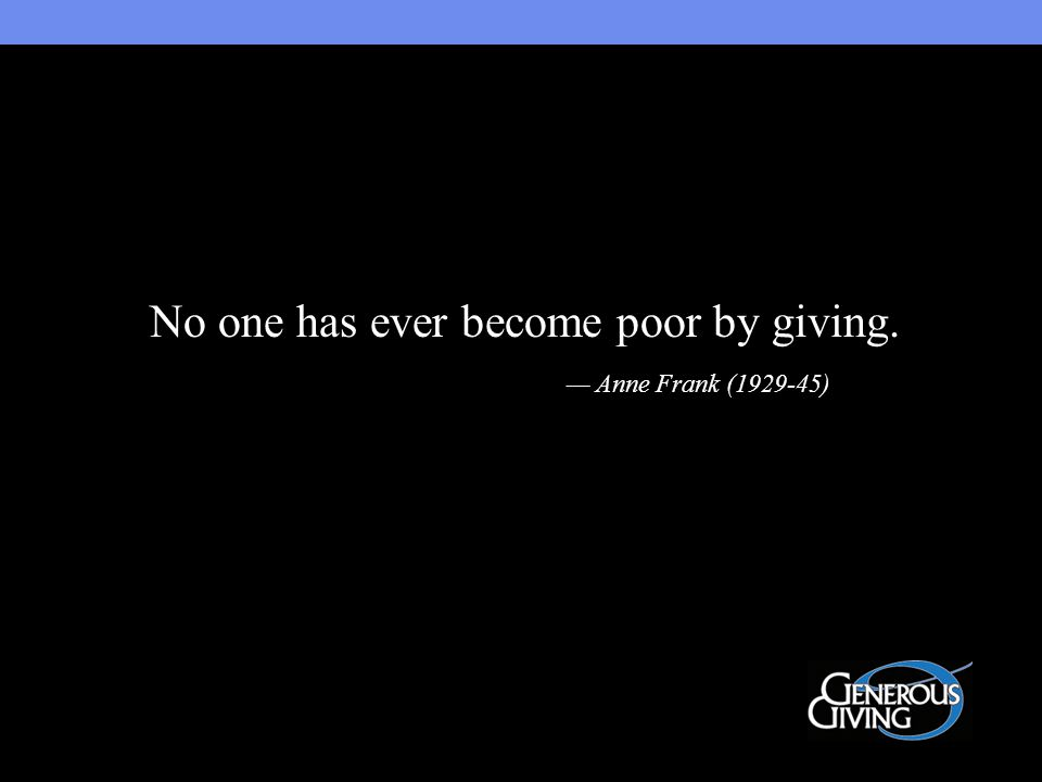 No one has ever become poor by giving. — Anne Frank (1929-45)