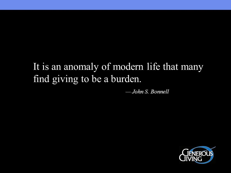 It is an anomaly of modern life that many find giving to be a burden. — John S. Bonnell