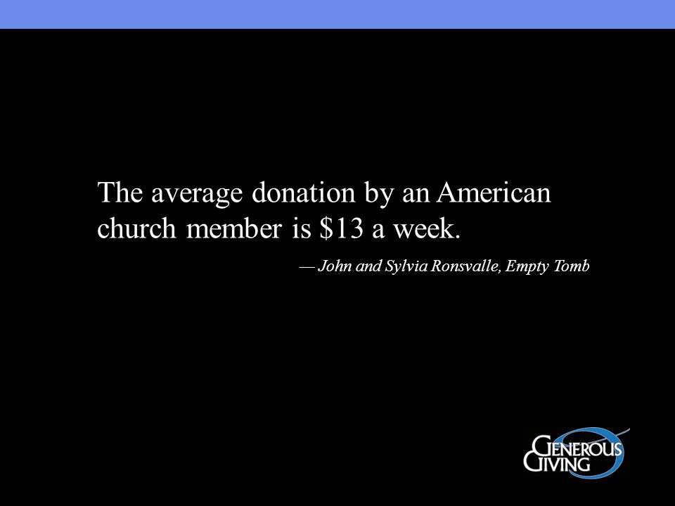 The average donation by an American church member is $13 a week.