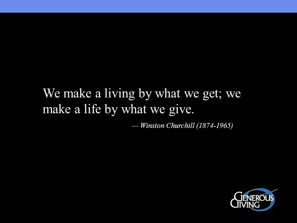 We make a living by what we get; we make a life by what we give. — Winston Churchill (1874-1965)