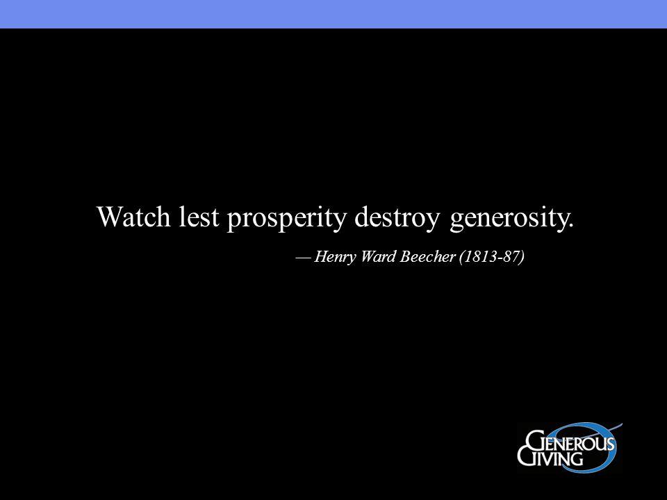 Watch lest prosperity destroy generosity. — Henry Ward Beecher (1813-87)