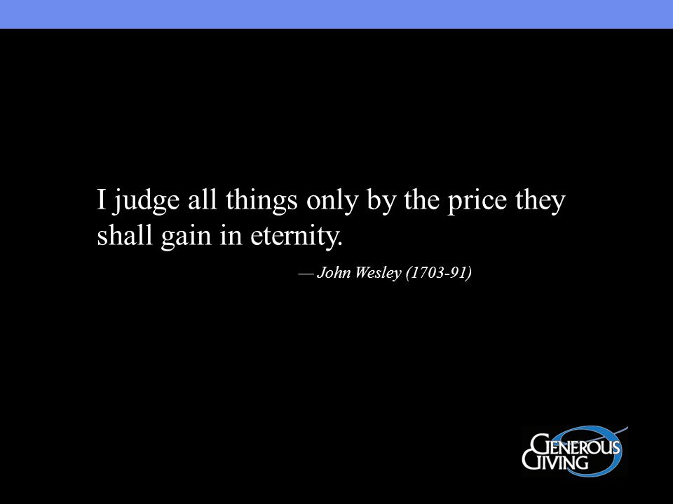 I judge all things only by the price they shall gain in eternity. — John Wesley (1703-91)