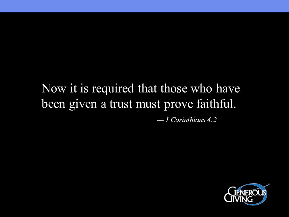Now it is required that those who have been given a trust must prove faithful. — 1 Corinthians 4:2