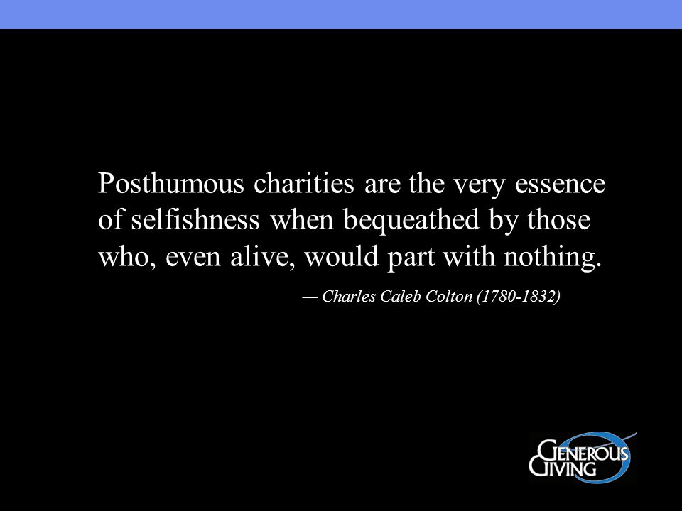 Posthumous charities are the very essence of selfishness when bequeathed by those who, even alive, would part with nothing.