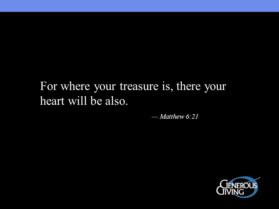 For where your treasure is, there your heart will be also. — Matthew 6:21