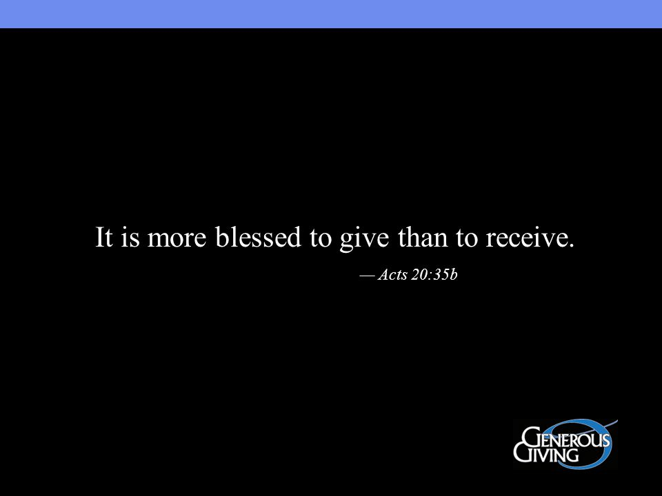 It is more blessed to give than to receive. — Acts 20:35b
