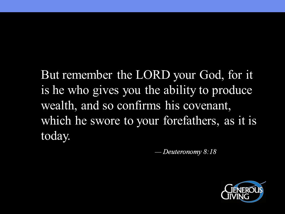 But remember the LORD your God, for it is he who gives you the ability to produce wealth, and so confirms his covenant, which he swore to your forefathers, as it is today.