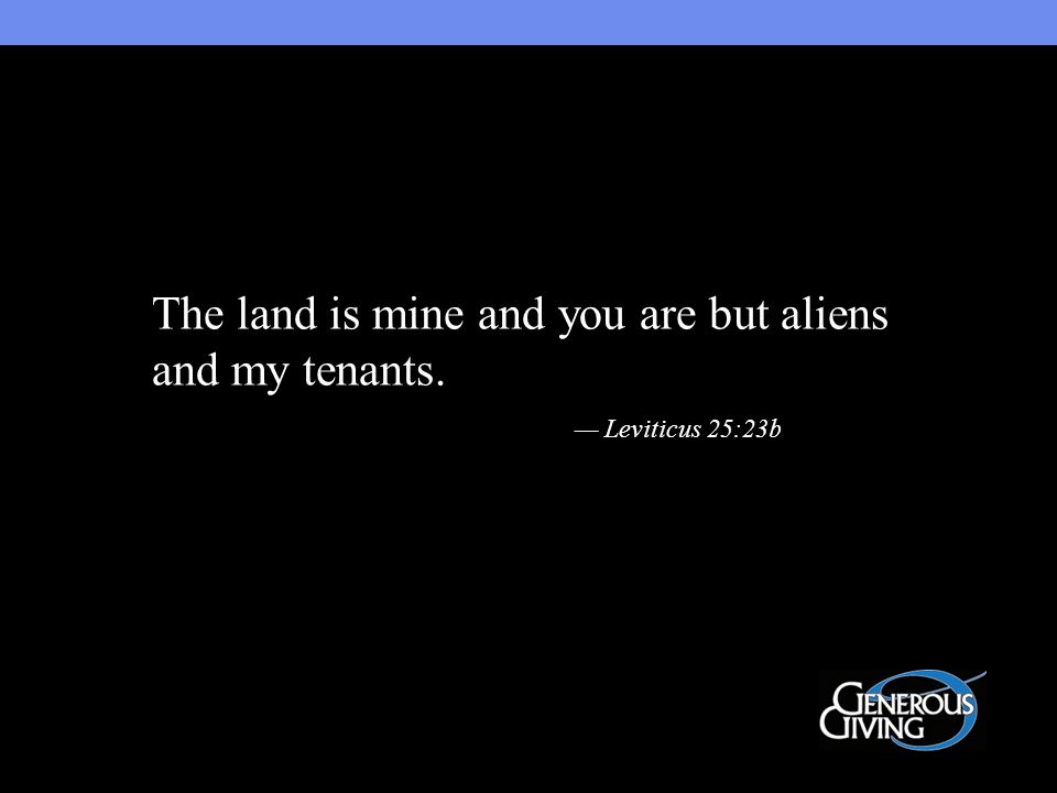 The land is mine and you are but aliens and my tenants. — Leviticus 25:23b