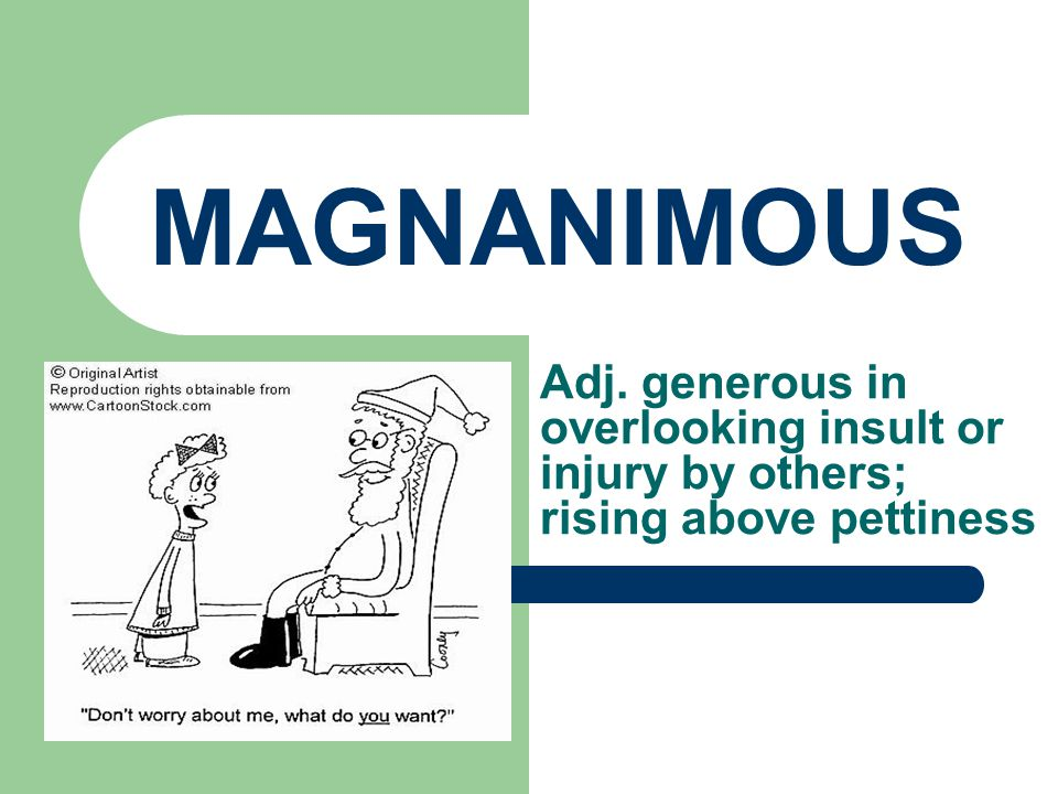 MAGNANIMOUS Adj. generous in overlooking insult or injury by others; rising above pettiness
