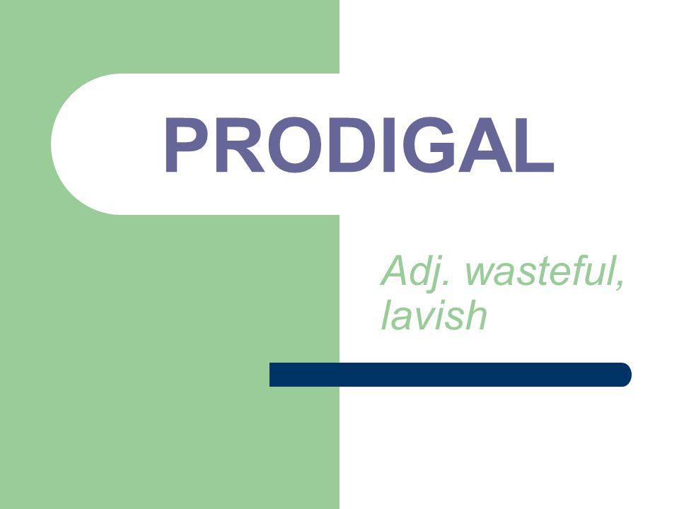 PRODIGAL Adj. wasteful, lavish