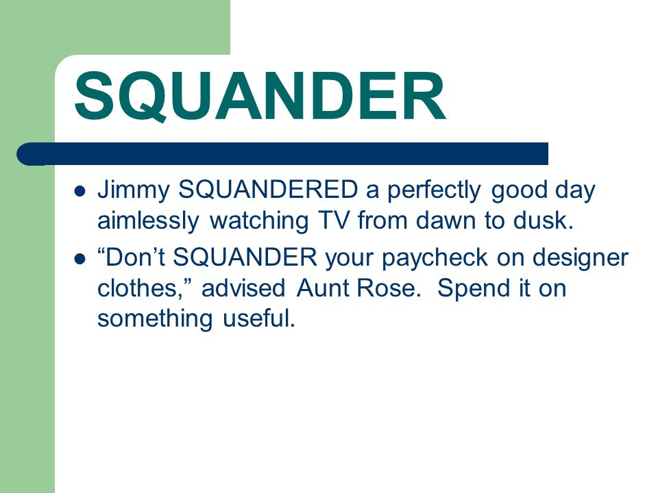 "SQUANDER Jimmy SQUANDERED a perfectly good day aimlessly watching TV from dawn to dusk. ""Don't SQUANDER your paycheck on designer clothes,"" advised Au"