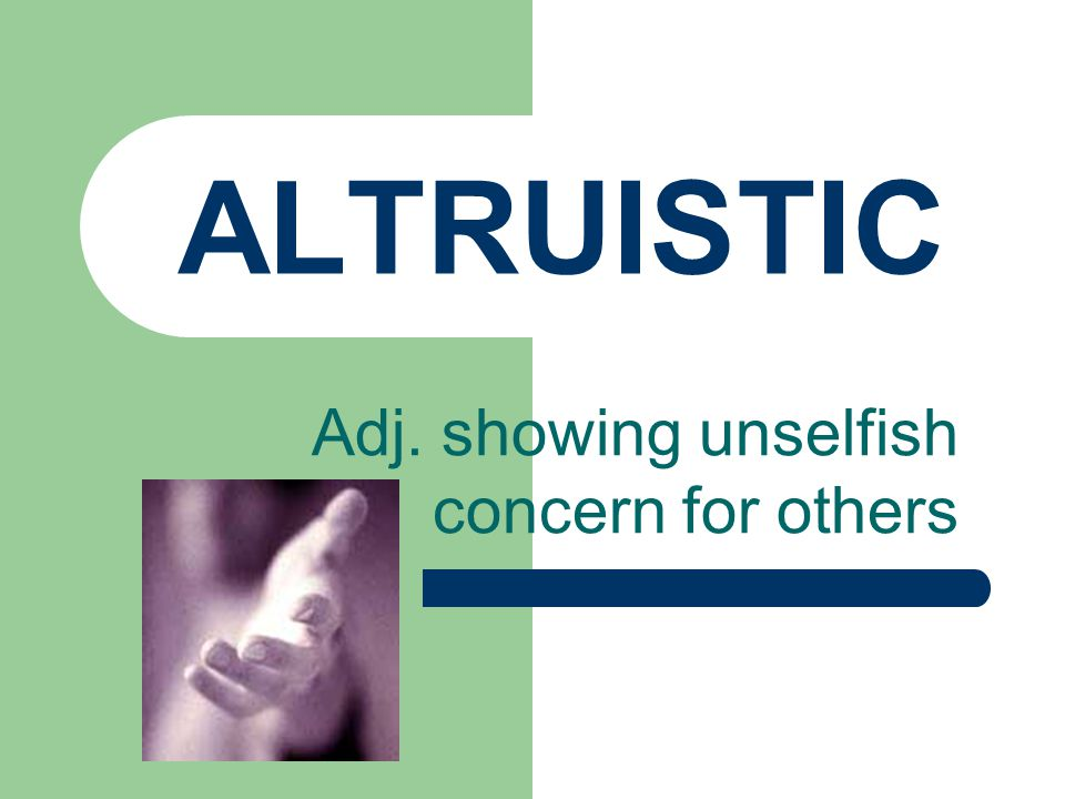 ALTRUISTIC Adj. showing unselfish concern for others