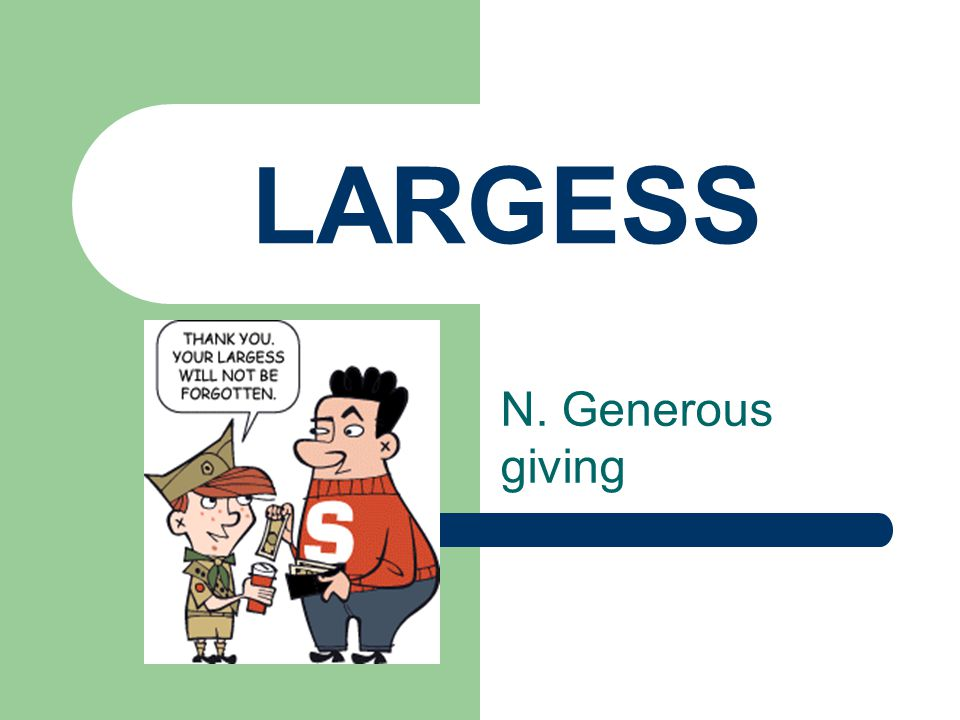 LARGESS N. Generous giving