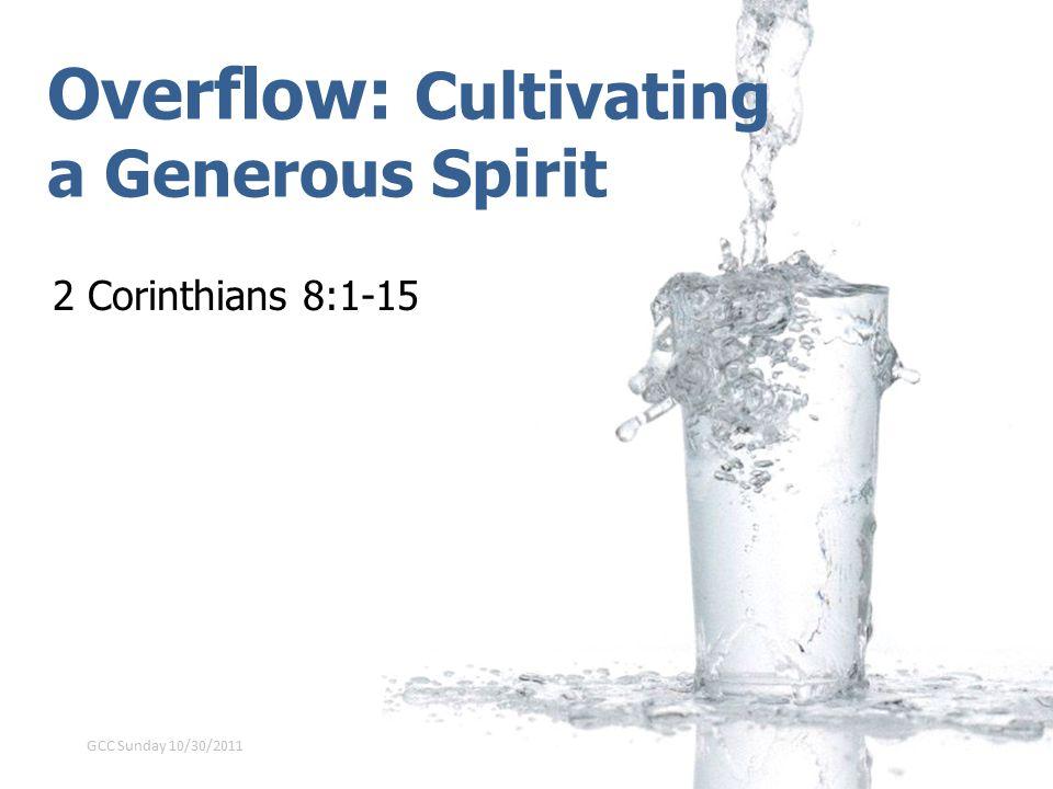 Overflow: Cultivating a Generous Spirit 2 Corinthians 8:1-15 GCC Sunday 10/30/2011