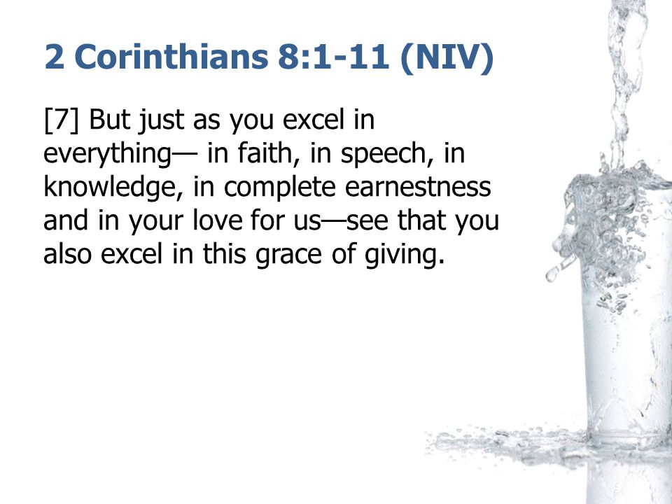 2 Corinthians 8:1-11 (NIV) [7] But just as you excel in everything— in faith, in speech, in knowledge, in complete earnestness and in your love for us—see that you also excel in this grace of giving.
