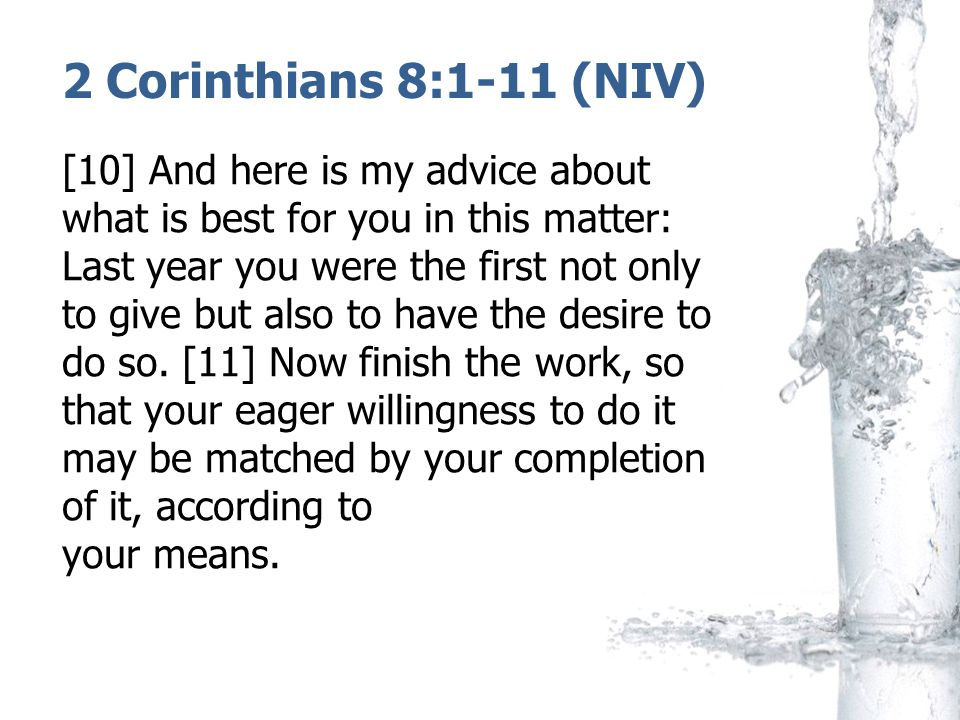 2 Corinthians 8:1-11 (NIV) [10] And here is my advice about what is best for you in this matter: Last year you were the first not only to give but also to have the desire to do so.