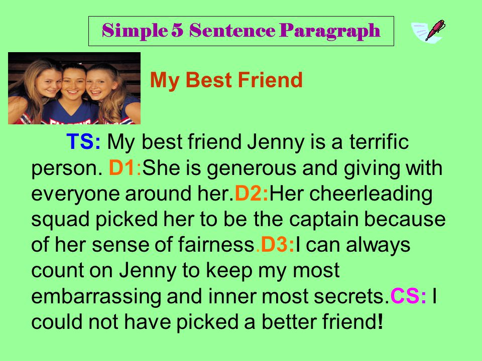 Simple 5 Sentence Paragraph My Best Friend TS: My best friend Jenny is a terrific person. D1:She is generous and giving with everyone around her.D2:He