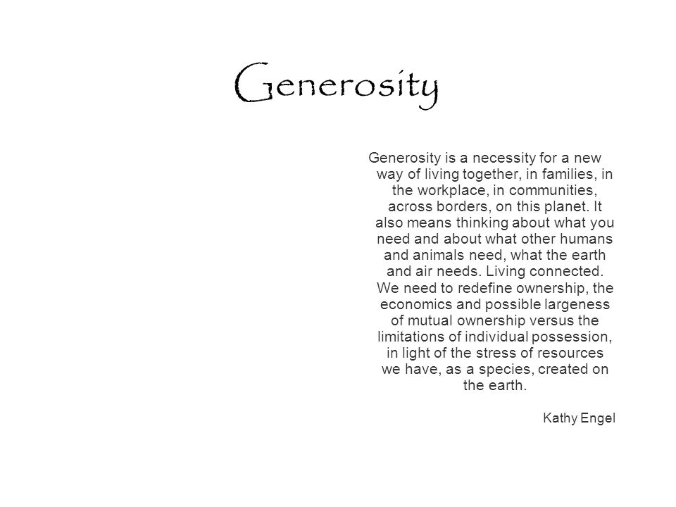 Generosity Generosity is a necessity for a new way of living together, in families, in the workplace, in communities, across borders, on this planet.