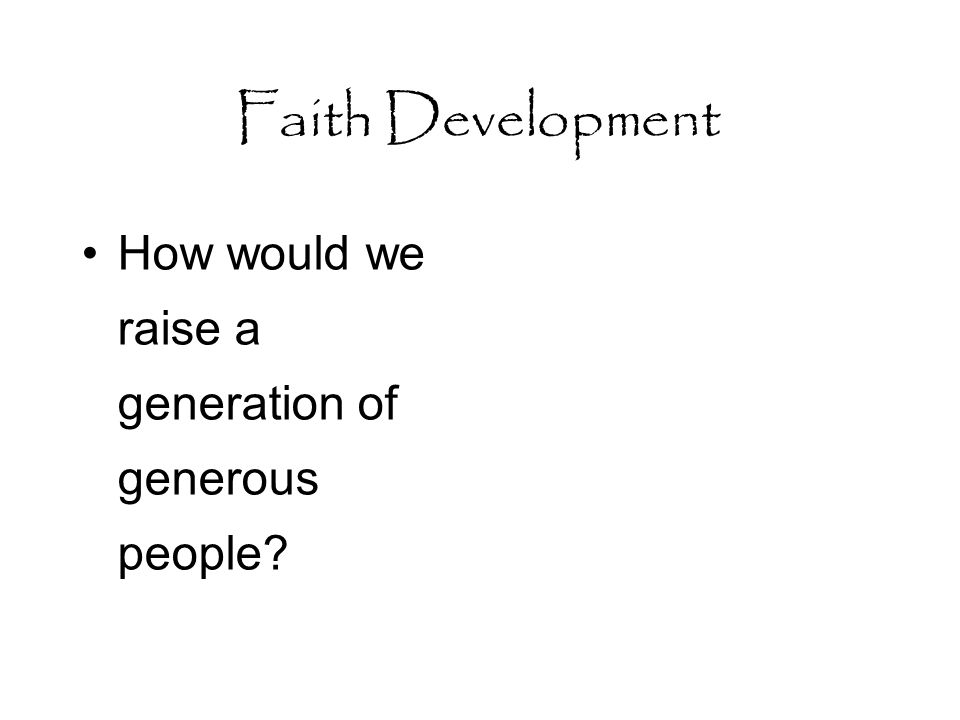 Faith Development How would we raise a generation of generous people?