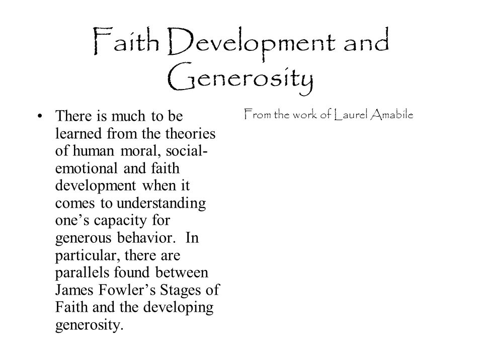 Faith Development and Generosity There is much to be learned from the theories of human moral, social- emotional and faith development when it comes t